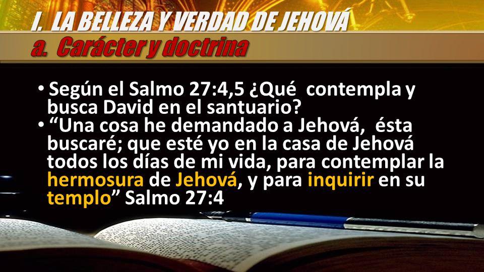 Según el Salmo 27:4,5 ¿Qué contempla y busca David en el santuario? Una cosa he demandado a Jehová, ésta buscaré; que esté yo en la casa de Jehová tod
