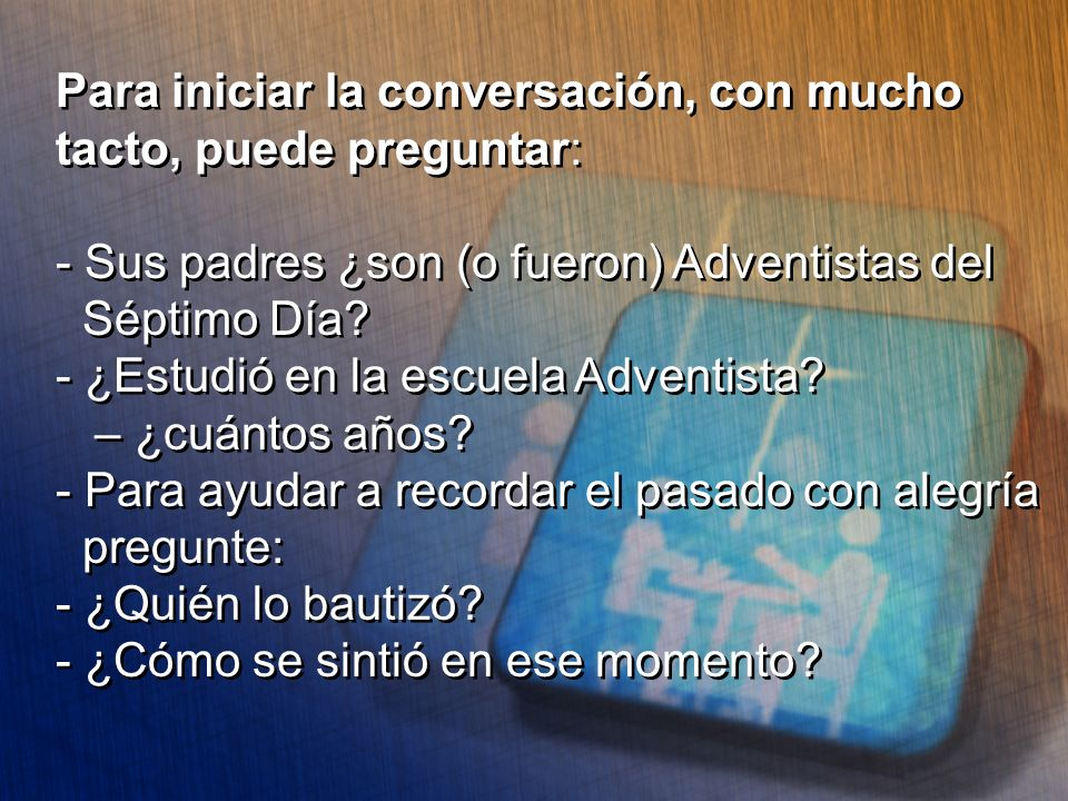 Para iniciar la conversación, con mucho tacto, puede preguntar: - Sus padres ¿son (o fueron) Adventistas del Séptimo Día? - ¿Estudió en la escuela Adv