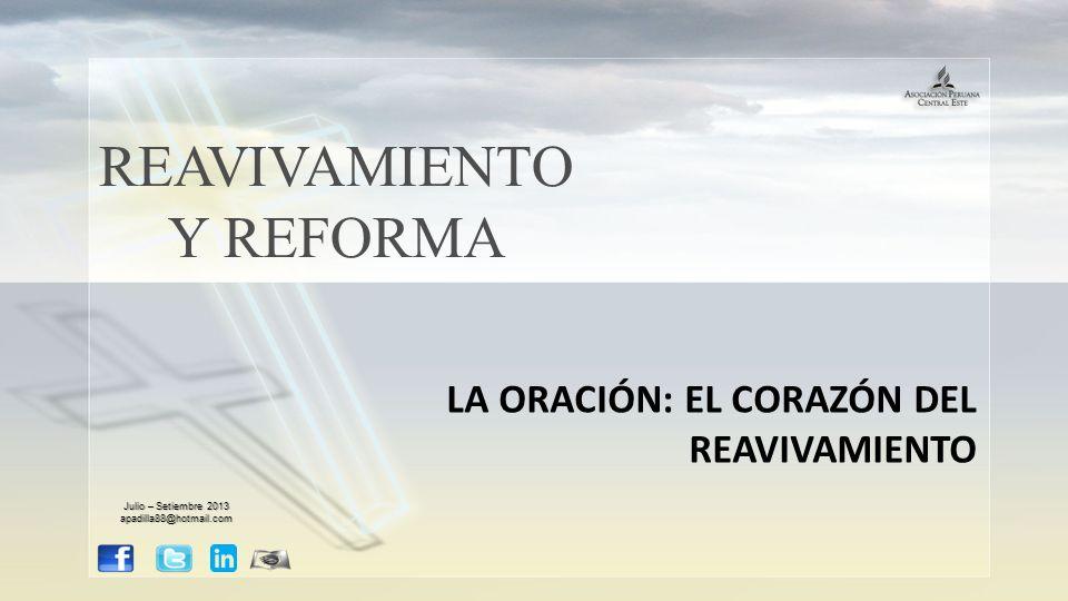 REAVIVAMIENTO Y REFORMA LA ORACIÓN: EL CORAZÓN DEL REAVIVAMIENTO Julio – Setiembre 2013 apadilla88@hotmail.com