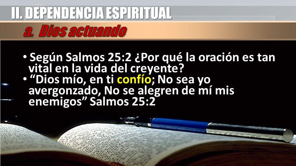 II. DEPENDENCIA ESPIRITUAL Según Salmos 25:2 ¿Por qué la oración es tan vital en la vida del creyente? Dios mío, en ti confío; No sea yo avergonzado,