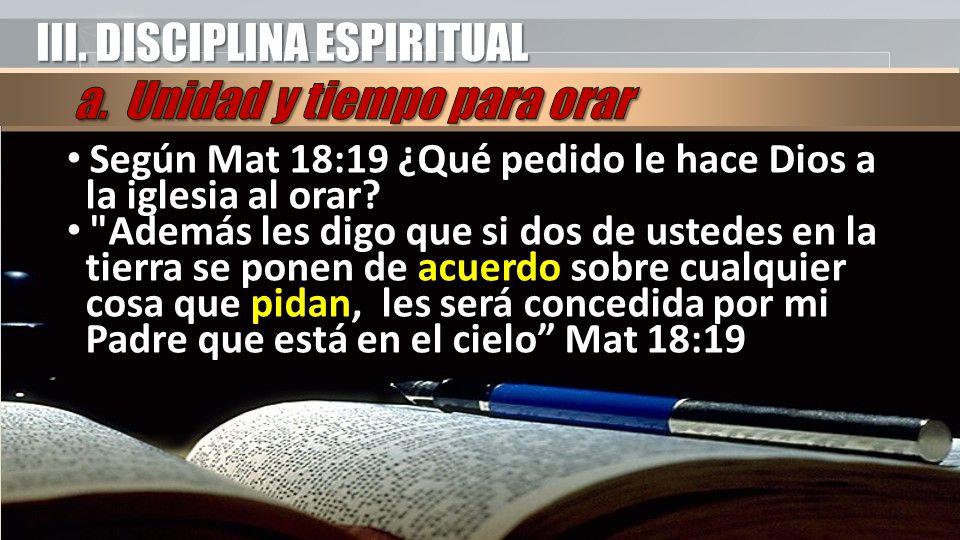 III. DISCIPLINA ESPIRITUAL Según Mat 18:19 ¿Qué pedido le hace Dios a la iglesia al orar.