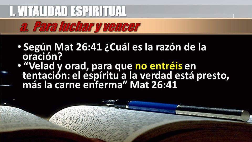 I. VITALIDAD ESPIRITUAL Según Mat 26:41 ¿Cuál es la razón de la oración.