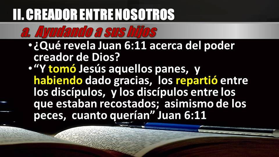 II. CREADOR ENTRE NOSOTROS ¿Qué revela Juan 6:11 acerca del poder creador de Dios? ¿Qué revela Juan 6:11 acerca del poder creador de Dios? Y tomó Jesú
