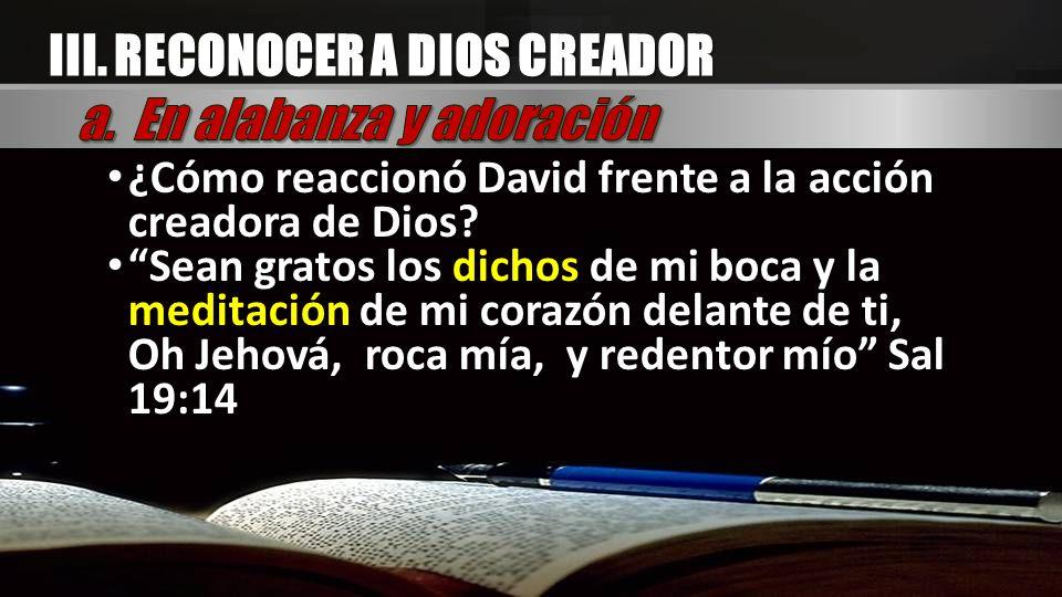 III. RECONOCER A DIOS CREADOR ¿Cómo reaccionó David frente a la acción creadora de Dios? Sean gratos los dichos de mi boca y la meditación de mi coraz