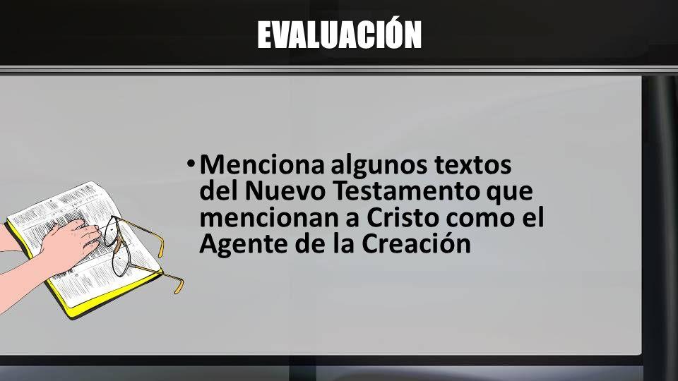 EVALUACIÓN Menciona algunos textos del Nuevo Testamento que mencionan a Cristo como el Agente de la Creación