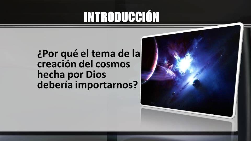 INTRODUCCIÓN ¿Por qué el tema de la creación del cosmos hecha por Dios debería importarnos?