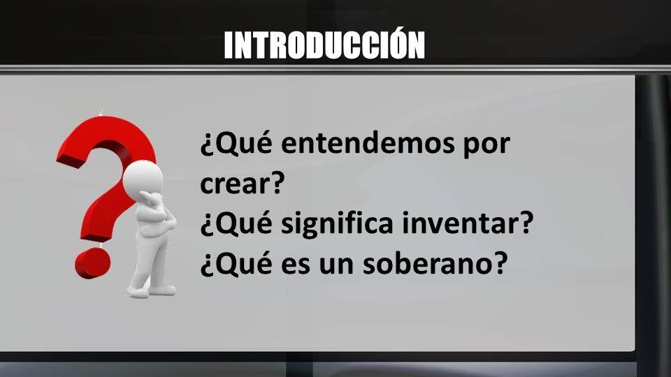 INTRODUCCIÓN ¿Qué entendemos por crear? ¿Qué significa inventar? ¿Qué es un soberano?