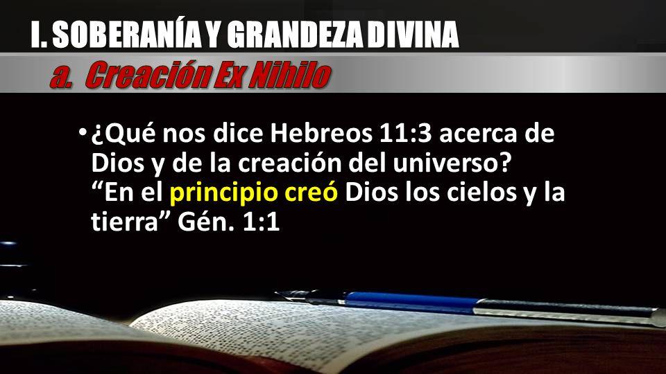 I. SOBERANÍA Y GRANDEZA DIVINA ¿Qué nos dice Hebreos 11:3 acerca de Dios y de la creación del universo? En el principio creó Dios los cielos y la tier