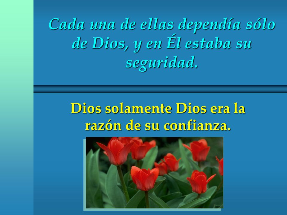 Cada una de ellas dependía sólo de Dios, y en Él estaba su seguridad. Dios solamente Dios era la razón de su confianza.