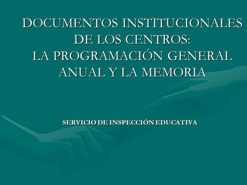 DOCUMENTOS INSTITUCIONALES DE LOS CENTROS: LA PROGRAMACIÓN GENERAL ANUAL Y LA MEMORIA SERVICIO DE INSPECCIÓN EDUCATIVA.