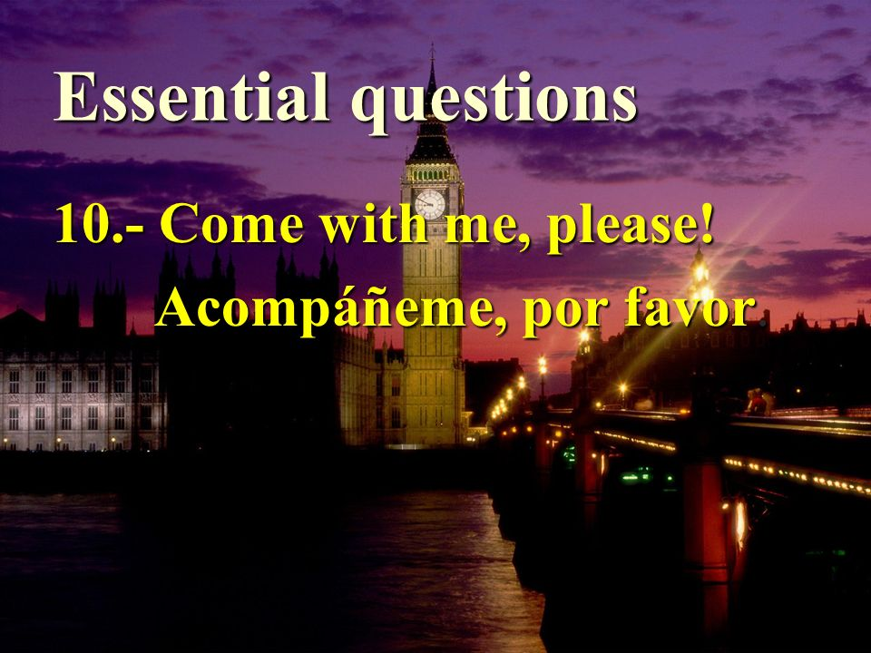 Essential questions 10.- Come with me, please! Acompáñeme, por favor. Acompáñeme, por favor.