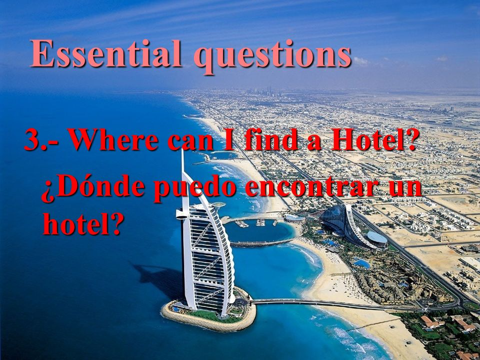 Essential questions 3.- Where can I find a Hotel. ¿Dónde puedo encontrar un hotel.