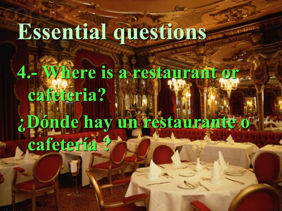 Essential questions 4.- Where is a restaurant or cafeteria ¿Dónde hay un restaurante o cafetería