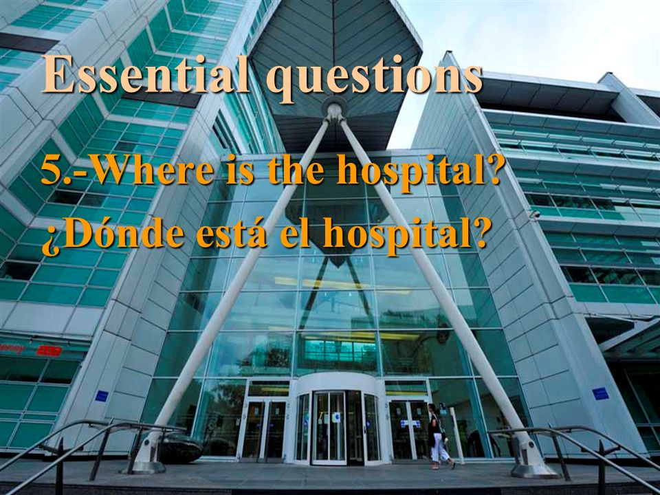 Essential questions 5.-Where is the hospital ¿Dónde está el hospital
