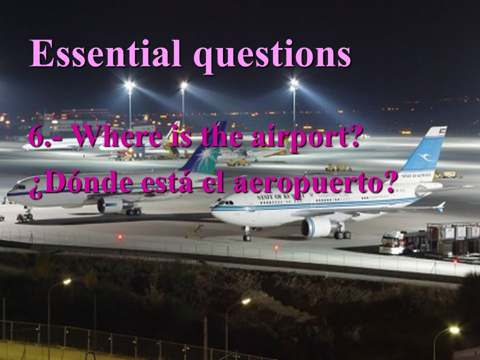 Essential questions 6.- Where is the airport ¿Dónde está el aeropuerto