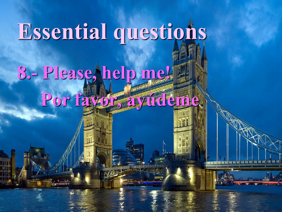 Essential questions 8.- Please, help me! Por favor, ayúdeme. Por favor, ayúdeme.