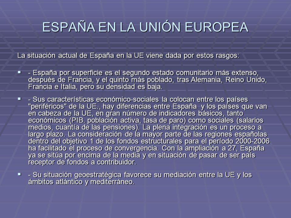 ESPAÑA EN LA UNIÓN EUROPEA La situación actual de España en la UE viene dada por estos rasgos: - España por superficie es el segundo estado comunitari