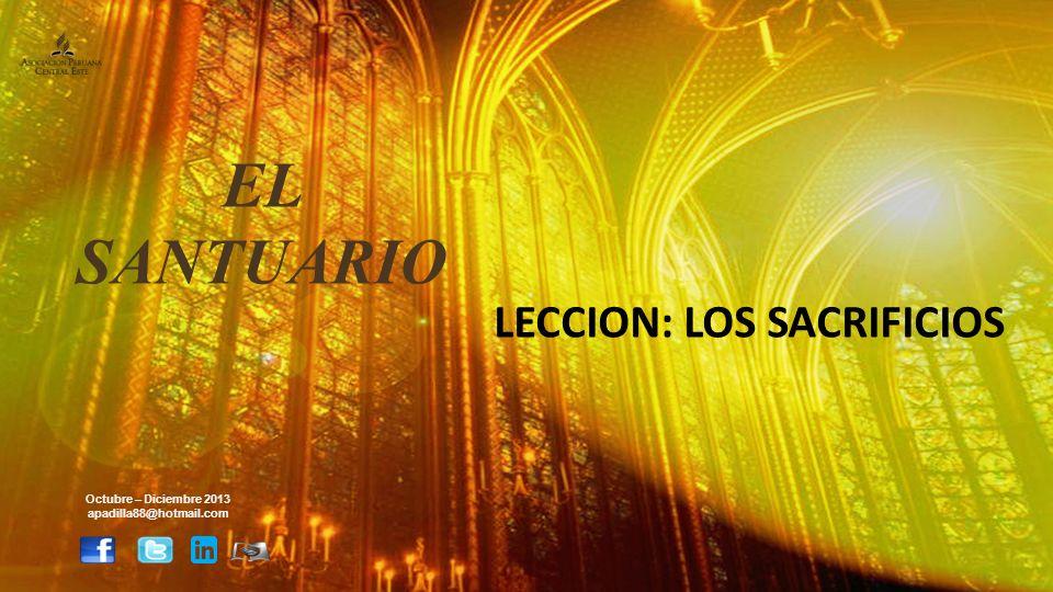 LECCION: LOS SACRIFICIOS Octubre – Diciembre 2013 apadilla88@hotmail.com EL SANTUARIO
