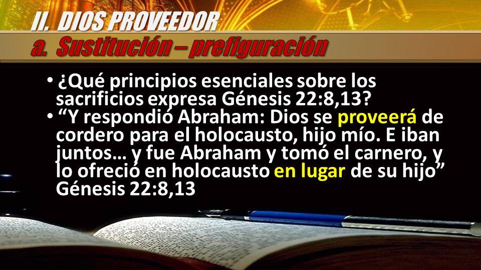 ¿Qué principios esenciales sobre los sacrificios expresa Génesis 22:8,13? Y respondió Abraham: Dios se proveerá de cordero para el holocausto, hijo mí