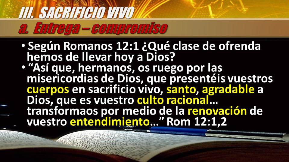 Según Romanos 12:1 ¿Qué clase de ofrenda hemos de llevar hoy a Dios? Así que, hermanos, os ruego por las misericordias de Dios, que presentéis vuestro