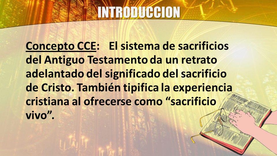 INTRODUCCION Concepto CCE:El sistema de sacrificios del Antiguo Testamento da un retrato adelantado del significado del sacrificio de Cristo. También