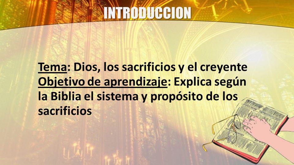 INTRODUCCION Tema: Dios, los sacrificios y el creyente Objetivo de aprendizaje: Explica según la Biblia el sistema y propósito de los sacrificios