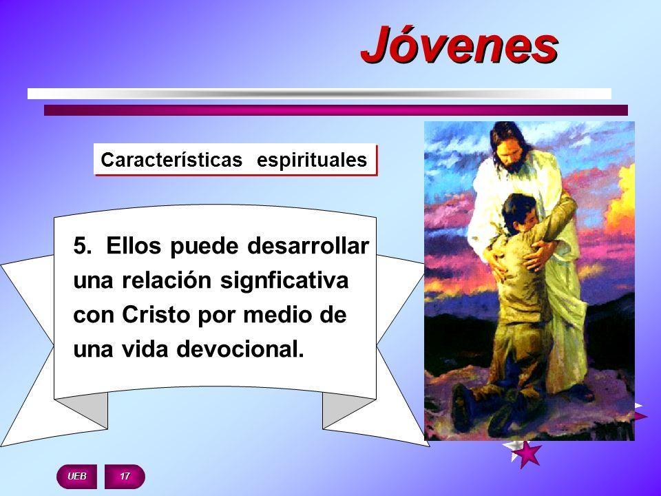 Características espirituales 5. Ellos puede desarrollar una relación signficativa con Cristo por medio de una vida devocional. UEB 17 Jóvenes