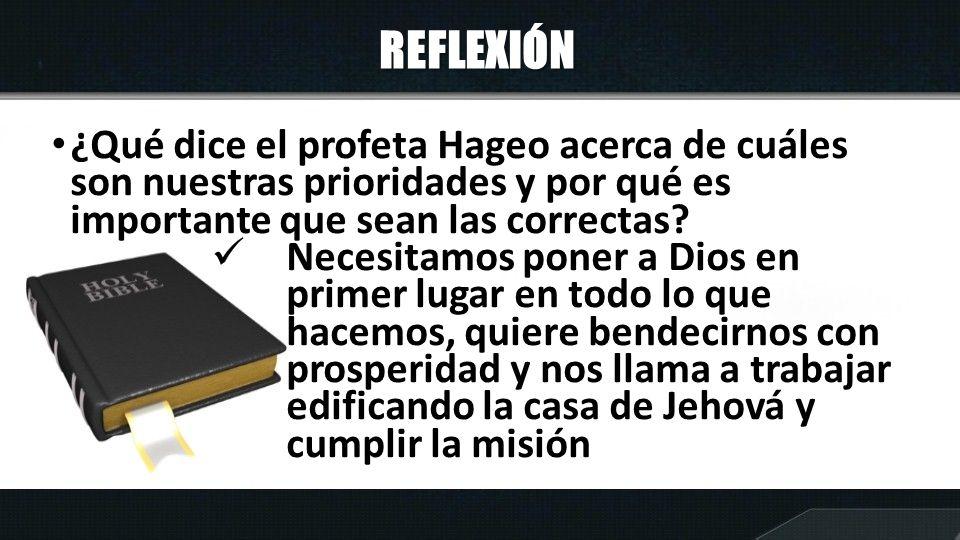 REFLEXIÓN ¿Qué dice el profeta Hageo acerca de cuáles son nuestras prioridades y por qué es importante que sean las correctas.