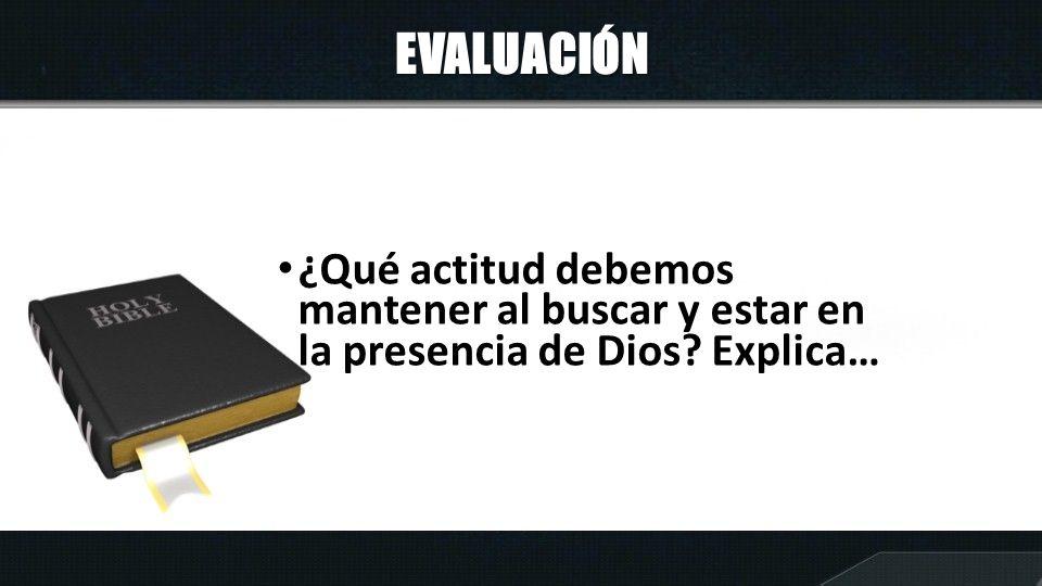 EVALUACIÓN ¿Qué actitud debemos mantener al buscar y estar en la presencia de Dios? Explica…
