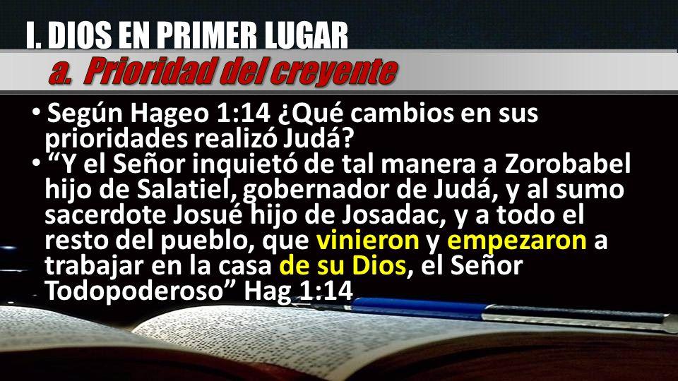I.DIOS EN PRIMER LUGAR Según Hageo 1:14 ¿Qué cambios en sus prioridades realizó Judá.