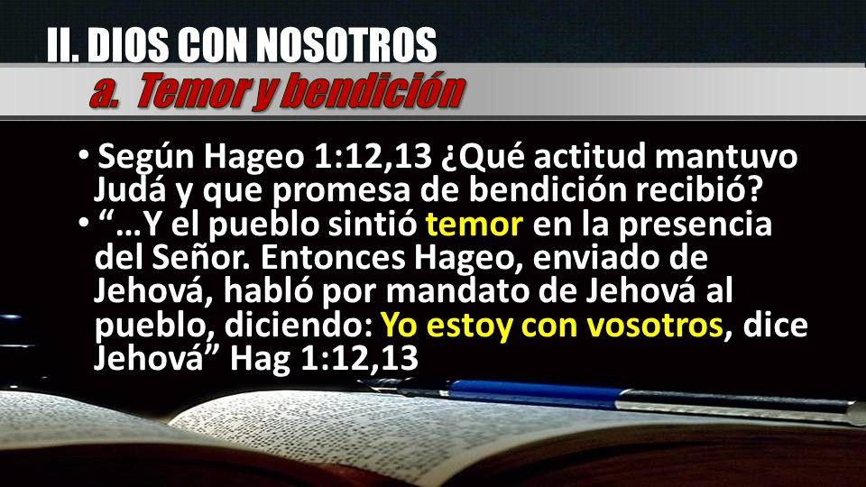 II. DIOS CON NOSOTROS Según Hageo 1:12,13 ¿Qué actitud mantuvo Judá y que promesa de bendición recibió? Según Hageo 1:12,13 ¿Qué actitud mantuvo Judá