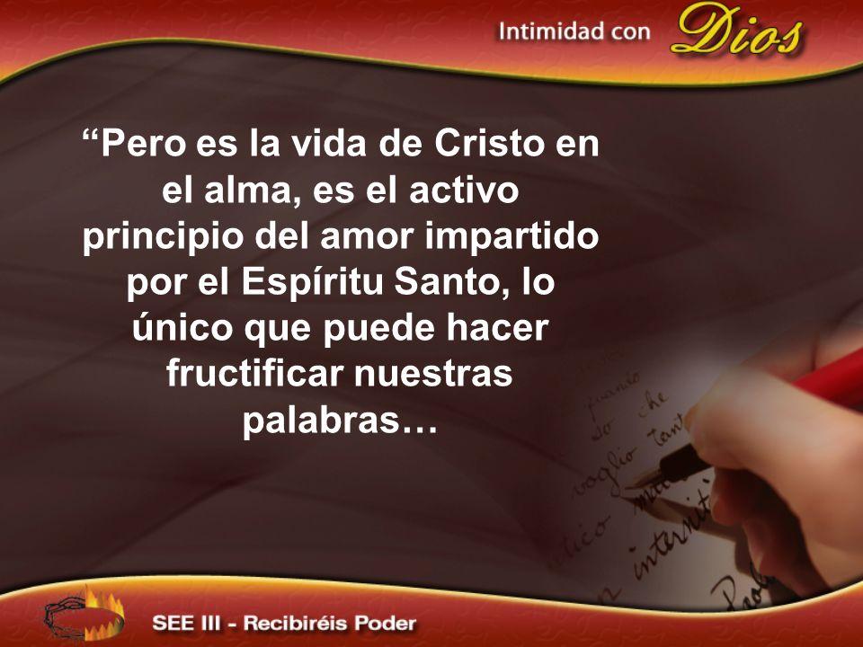 Pero es la vida de Cristo en el alma, es el activo principio del amor impartido por el Espíritu Santo, lo único que puede hacer fructificar nuestras p