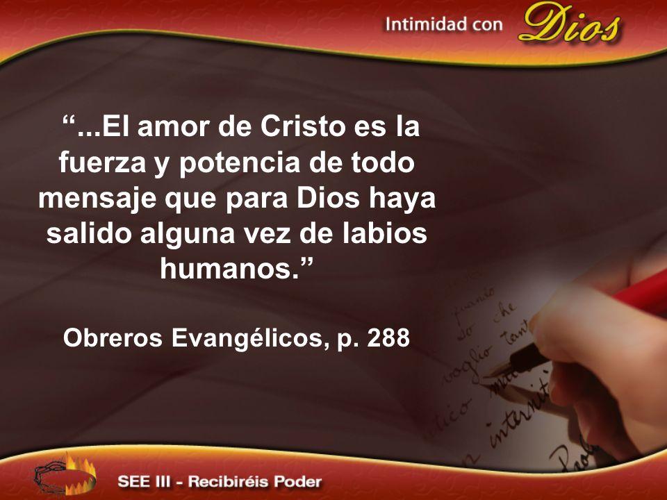 ...El amor de Cristo es la fuerza y potencia de todo mensaje que para Dios haya salido alguna vez de labios humanos. Obreros Evangélicos, p. 288