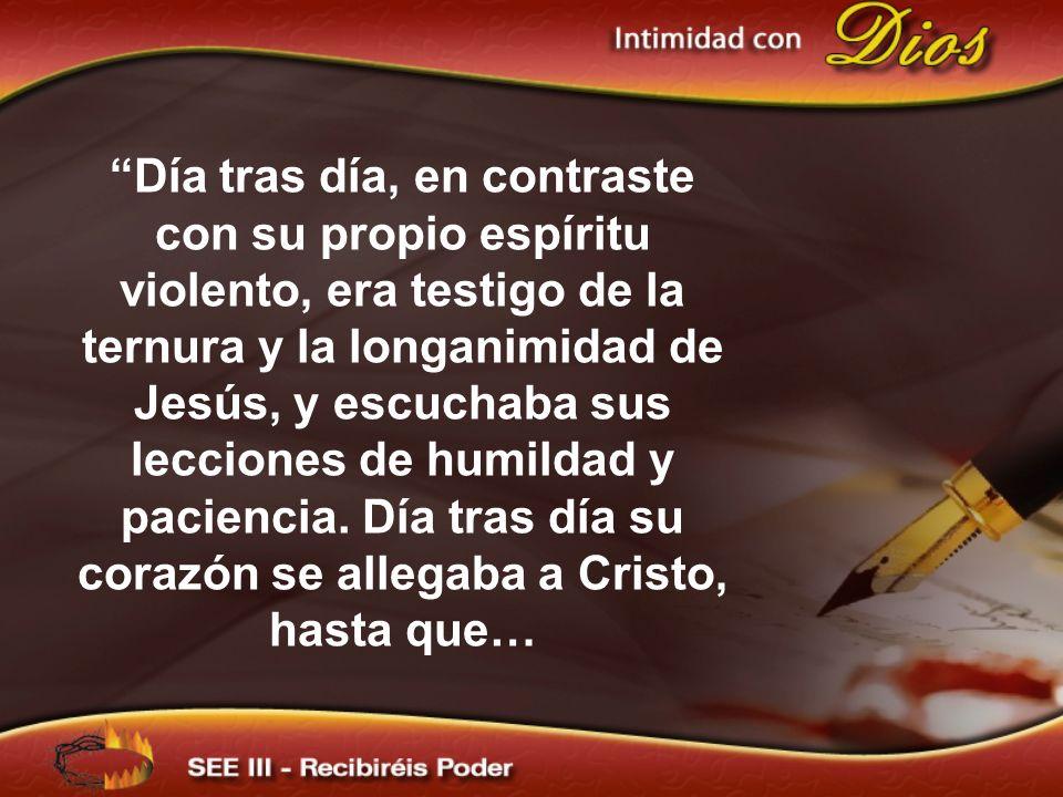 Día tras día, en contraste con su propio espíritu violento, era testigo de la ternura y la longanimidad de Jesús, y escuchaba sus lecciones de humilda
