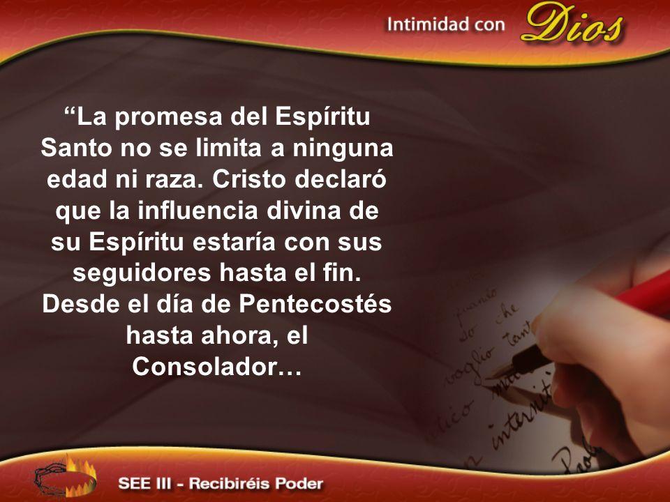 La promesa del Espíritu Santo no se limita a ninguna edad ni raza. Cristo declaró que la influencia divina de su Espíritu estaría con sus seguidores h