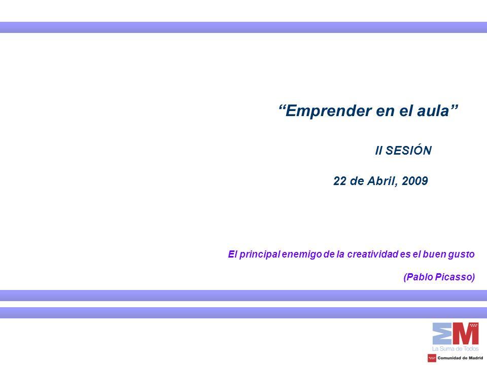 El principal enemigo de la creatividad es el buen gusto (Pablo Picasso) Emprender en el aula II SESIÓN 22 de Abril, 2009