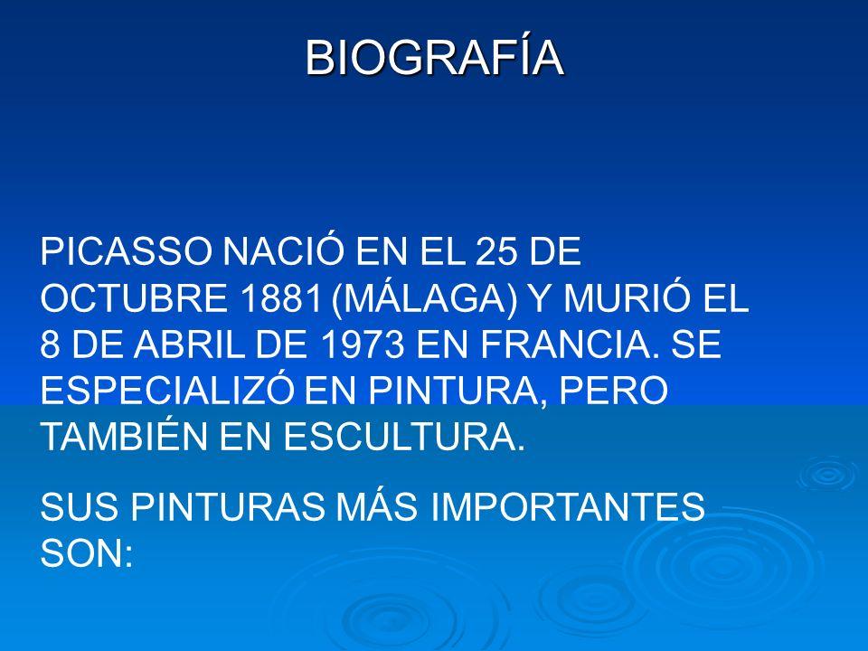 BIOGRAFÍA PICASSO NACIÓ EN EL 25 DE OCTUBRE 1881 (MÁLAGA) Y MURIÓ EL 8 DE ABRIL DE 1973 EN FRANCIA.