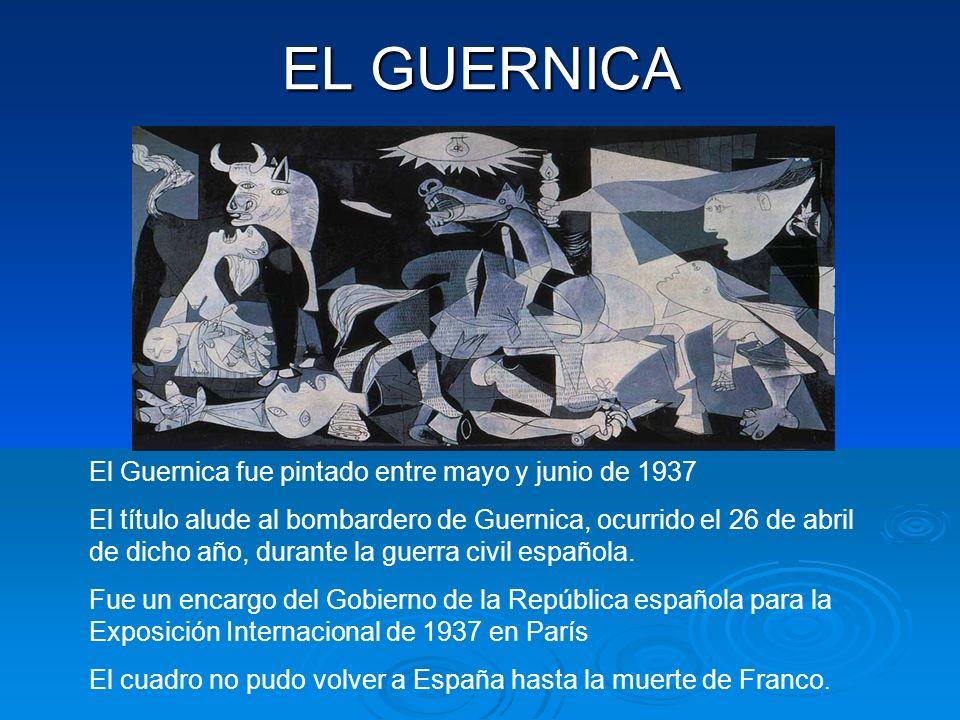 EL GUERNICA El Guernica fue pintado entre mayo y junio de 1937 El título alude al bombardero de Guernica, ocurrido el 26 de abril de dicho año, durante la guerra civil española.