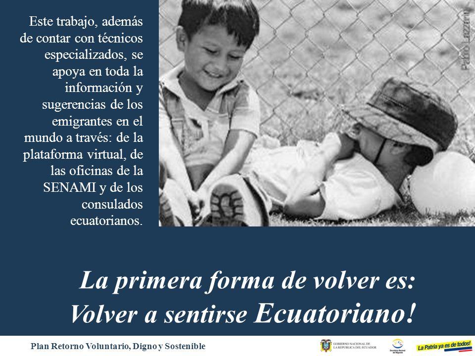 Plan Retorno Voluntario, Digno y Sostenible La primera forma de volver es: Volver a sentirse Ecuatoriano! Este trabajo, además de contar con técnicos