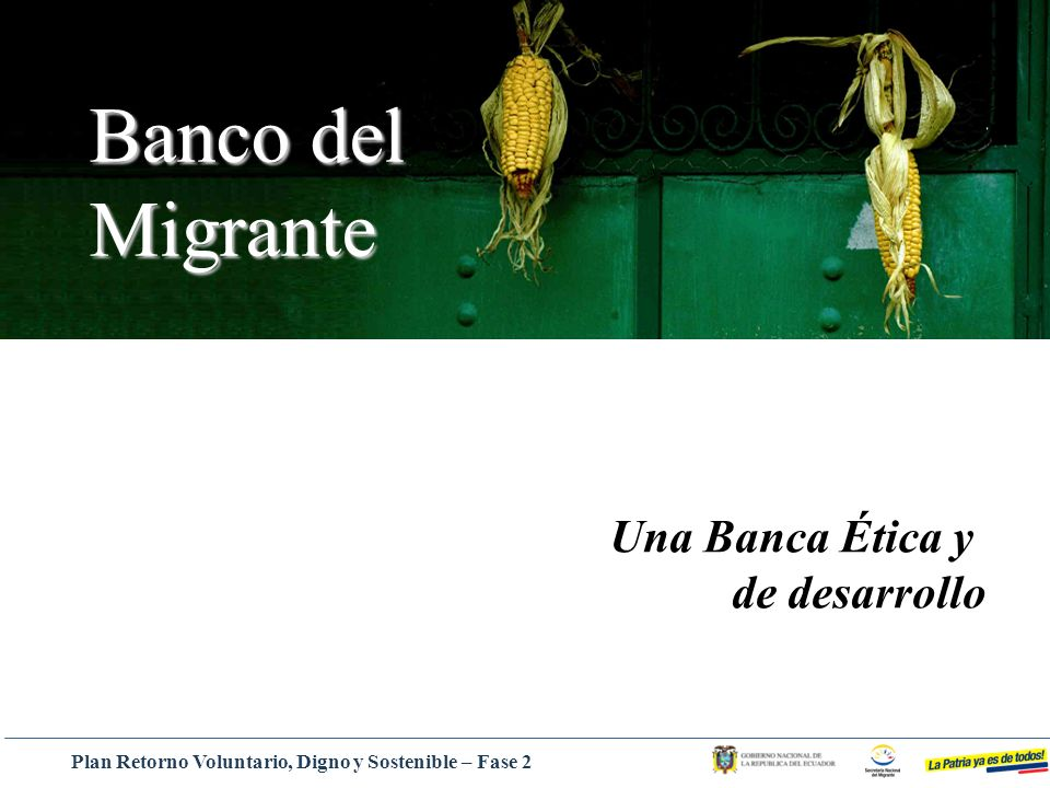Una Banca Ética y de desarrollo Banco del Migrante Plan Retorno Voluntario, Digno y Sostenible – Fase 2