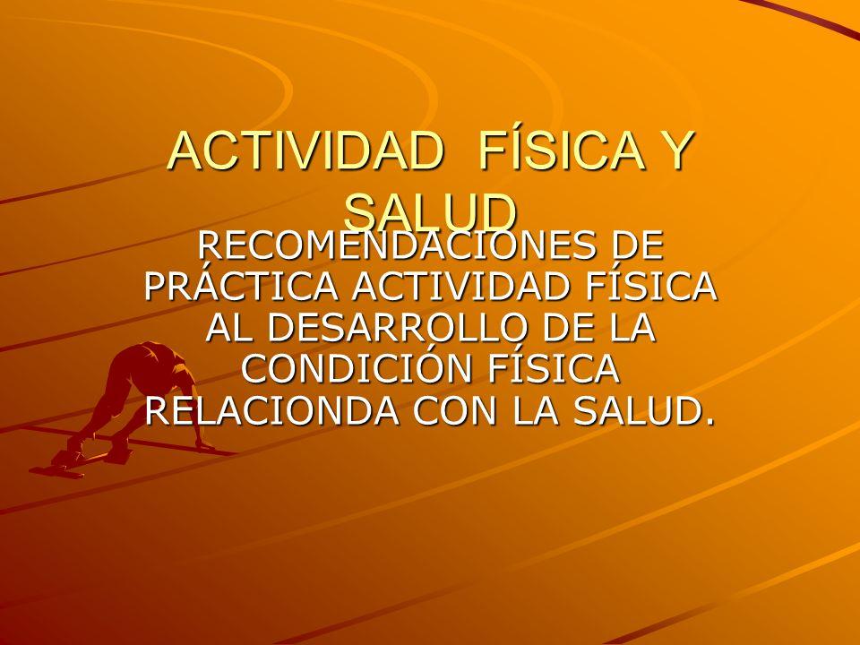 ACTIVIDAD FÍSICA Y SALUD RECOMENDACIONES DE PRÁCTICA ACTIVIDAD FÍSICA AL DESARROLLO DE LA CONDICIÓN FÍSICA RELACIONDA CON LA SALUD.