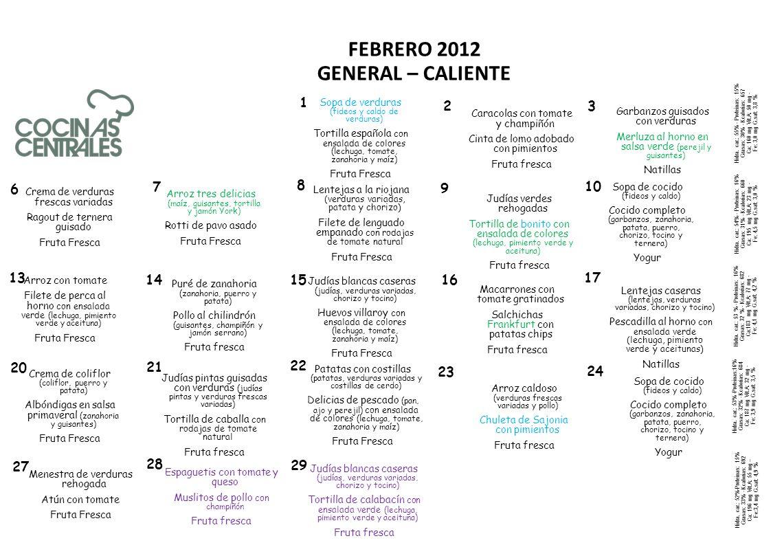 Colegio GENERAL CALIENTE Febrero 2012 -REPOLLO – PIZZA MARINERA - FRUTA - PANACHE DE VERDURAS – PESCADILLA A LA ROMANA CON ENSALADA - FRUTA - CREMA DE CEBOLLA – TORTILLA FRANCESA - FRUTA - BERENJENA AL HORNO - BACALAITOS - FRUTA - COLES DE BRUSELAS – SALMÓN AL HORNO - FRUTA - SOPA DE ARROZ – TRUCHA - FRUTA - CALABACÍN A LA PLANCHA – EMPANADILLAS DE BONITO - FRUTA - ENSALADA MIXTA – RODABALLO- FRUTA - BRÓCOLI – HUEVOS ESTRELLADOS CON PATATAS - FRUTA - SOPA DE SÉMOLA – EMPERADOR CON ENSALADA - FRUTA - CREMA DE LOMBARDA – FILETE DE TERNERA - FRUTA - ACELGAS CON PATATA - BOQUERONES - FRUTA - CORAZONES DE ALCHACHOFAS – TORTILLA DE CEBOLLA - FRUTA - ENSALADA MIXTA – PAVO CON PATATA ASADA - FRUTA 6 7 8 9 10 13 14 15 16 17 20 21 22 23 24 L M X V J L M X V J L M X V J - CONSOMÉ – FRITURA DE PESCADO CON ENSALADA - FRUTA - ENSALADA MIXTA – SALMÓN - FRUTA - CREMA DE ESPÁRRAGOS – LACÓN CON ENSALADA - FRUTA - SOPA DE ESTRELLAS – TORTILLA DE QUESO CON ENSALADA - FRUTA - PISTO – SARDINITAS - FRUTA - SOPA DE ARROZ – TORTILLA DE ESPÁRRAGOS CON ENSALADA - FRUTA L M X - LOMBARDA - GALLO CON ENSALADA - FRUTA 27 28 29 123123 X V J L M X V J L M X V J L M X V J - Pasta with tomato and mushroom - Loin filet with peppers - Custard - Cooked chickpeas with vegetables – Hake oven in green sauce- Custard - Cream of fresh varied vegetables – ragout of veal – Fresh Fruit - Rice three delights (Maize, peas, omelette and ham York) – RoastedTurkey with potatoes - Fresh fruit - Rioja-style lentils (varied vegetables, sausage and potato) Filet of sole bread with natural tomato - Fresh fruit - Green beans - Omelette nice with color salad (lettuce, tomato, carrots and maize) - Fresh fruit - Rice with tomato – Filet perch oven with green salad (lettuce, pepper and olive)- Fresh fruit - Carrot Mash (Carrot, leek and potato)– Chilindrón Chicken (peas, mushroom and highland ham) - Fresh fruit - Homemade beans (beans, varied vegetables, sausage and fresh lard)– Eggs with bechamel and color salad (lettuce, to
