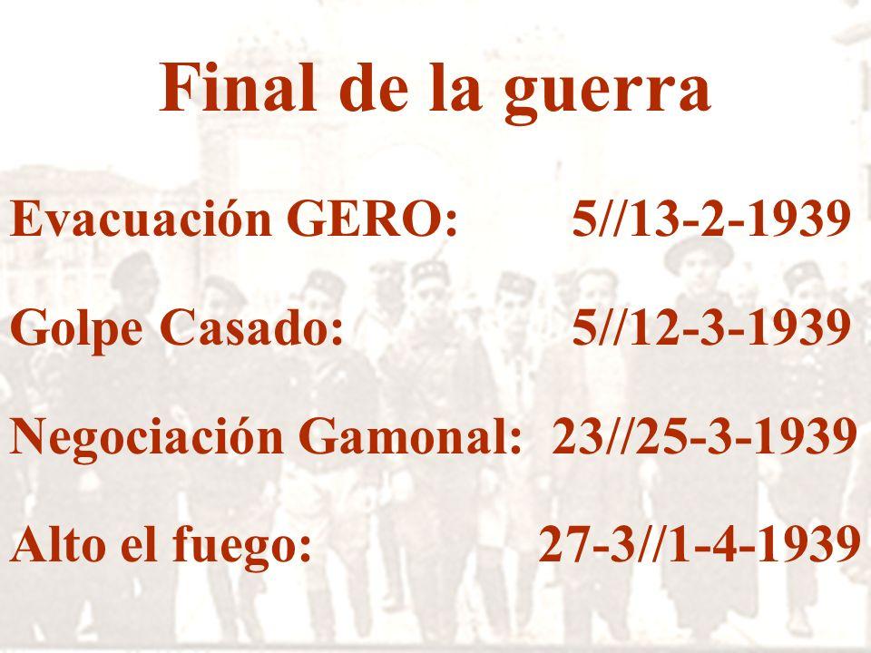 Final de la guerra Evacuación GERO: 5//13-2-1939 Golpe Casado: 5//12-3-1939 Negociación Gamonal: 23//25-3-1939 Alto el fuego: 27-3//1-4-1939