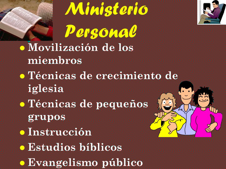 Ministerio Personal Movilización de los miembros Técnicas de crecimiento de iglesia Técnicas de pequeños grupos Instrucción Estudios bíblicos Evangelismo público