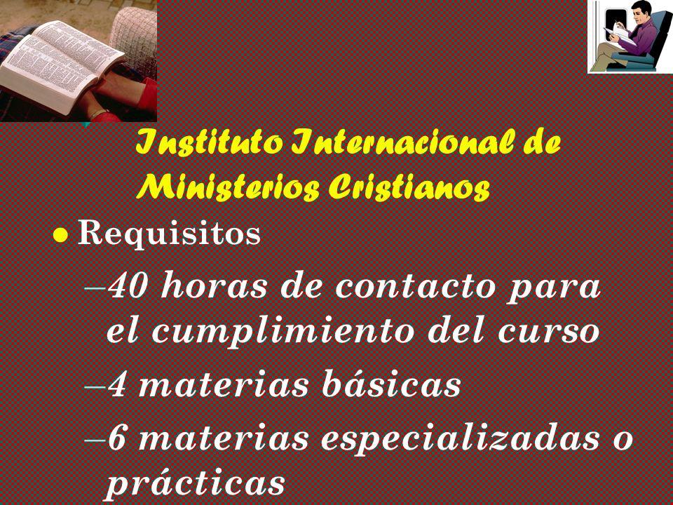 Instituto Internacional de Ministerios Cristianos Requisitos – – 40 horas de contacto para el cumplimiento del curso – – 4 materias básicas – – 6 materias especializadas o prácticas