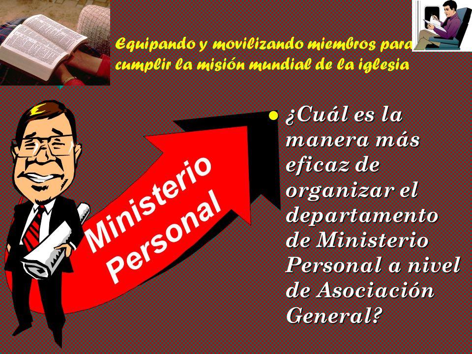 Ministerio Personal Equipando y movilizando miembros para cumplir la misión mundial de la iglesia ¿Cuál es la manera más eficaz de organizar el departamento de Ministerio Personal a nivel de Asociación General?