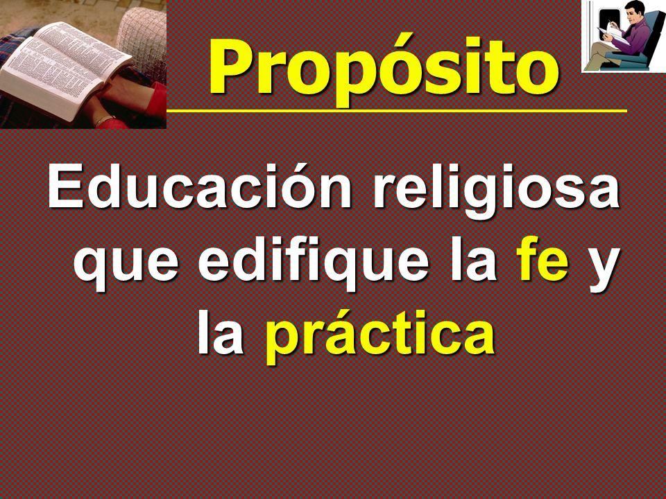 Propósito Educación religiosa que edifique la fe y la práctica