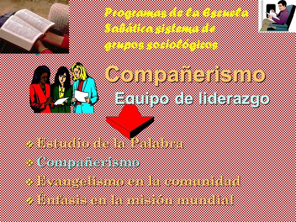 Programas de la Escuela Sabática sistema de grupos sociológicosCompañerismo Equipo de liderazgo v Estudio de la Palabra v Compañerismo v Evangelismo en la comunidad v Énfasis en la misión mundial