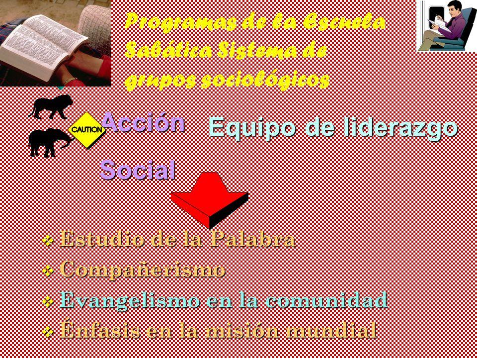 Programas de la Escuela Sabática Sistema de grupos sociológicos AcciónSocial Equipo de liderazgo v Estudio de la Palabra v Compañerismo v Evangelismo en la comunidad v Énfasis en la misión mundial