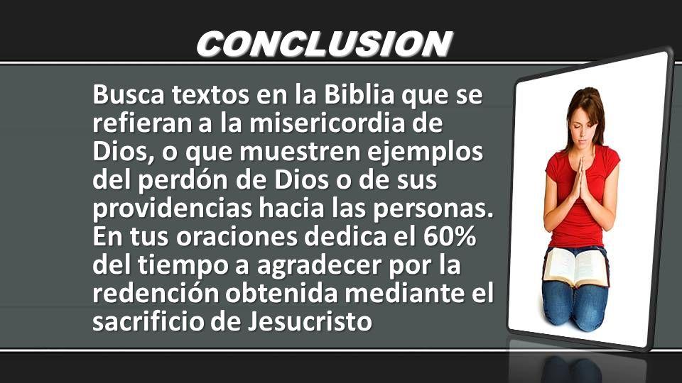 CONCLUSION Busca textos en la Biblia que se refieran a la misericordia de Dios, o que muestren ejemplos del perdón de Dios o de sus providencias hacia